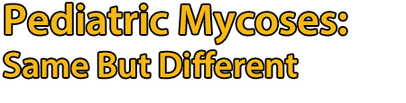 Pediatric Mycoses: Same But Different